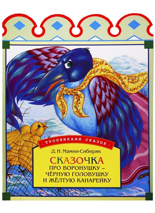 Мамин-Сибиряк Д. Сказочка про воронушку - черную головушку и желтую канарейку цены онлайн