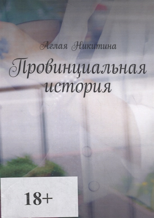 Никитина А. Провинциальная история аглая никитина провинциальная история