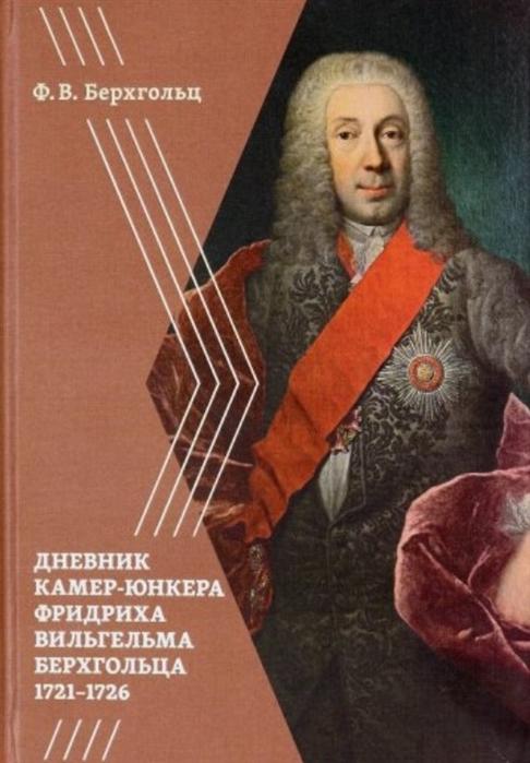 Берхгольц Ф.В. Дневник камер-юнкера Фридриха Вильгельма Берхгольца 1721 1726
