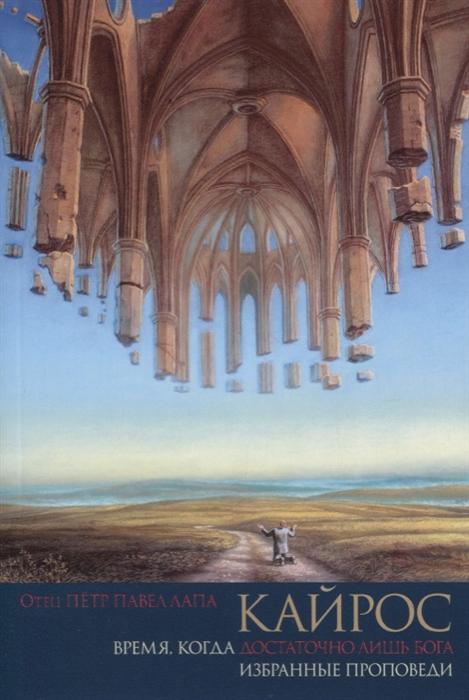 Лапа П. (свящ.) Кайрос Время когда достаточно лишь Бога Избранные проповеди