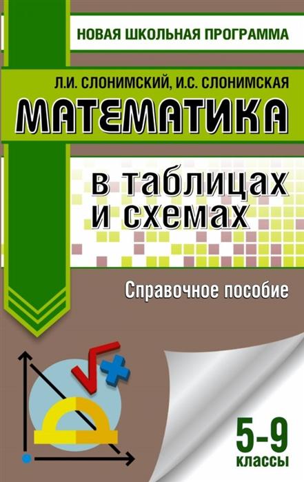 Слонимский Л., Слонимская И. Математика в таблицах и схемах 5-9 классы Справочное пособие