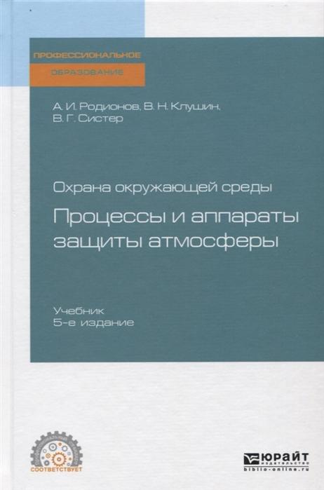 Родионов А., Клушин В., Систер В. Охрана окружающей среды процессы и аппараты защиты атмосферы Учебник