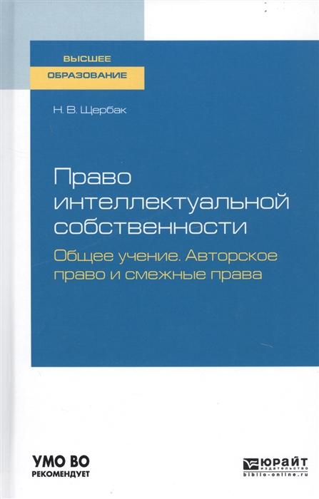 Щербак Н. Право интеллектуальной собственности Общее учение Авторское право и смежные права Учебное пособие для вузов