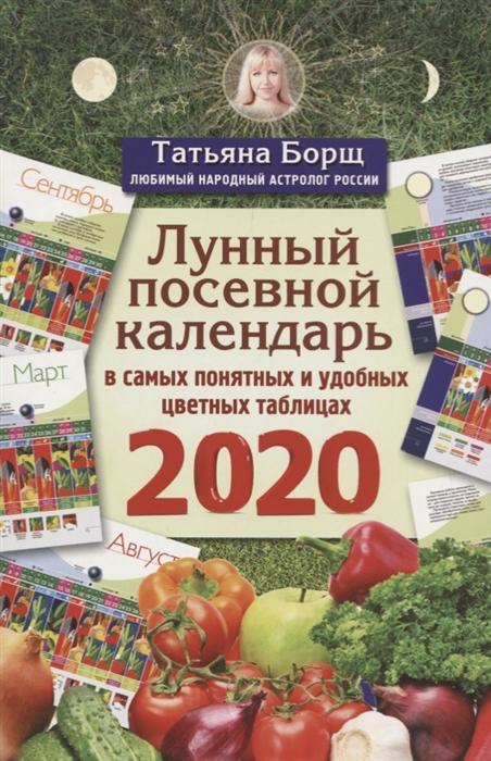 Борщ Т. Лунный посевной календарь в самых понятных и удобных цветных таблицах на 2020 год борщ т лунный посевной календарь на 2020 год