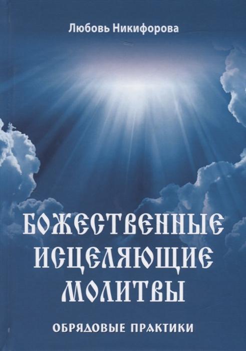Никифорова Л. Божественные исцеляющие молитвы Обрядовые практики