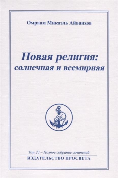 Новая религия солнечная и всемирная Том 23 - Полное собрание сочинений