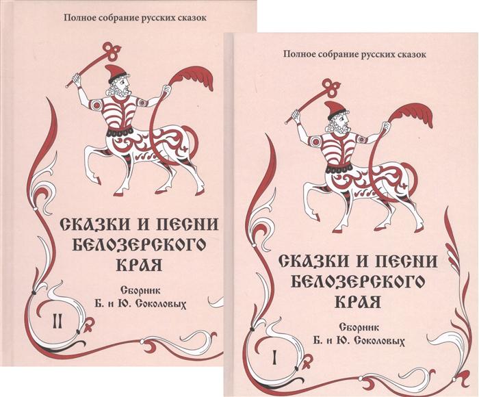 Соколов Б., Соколов Ю. Сказки и песни Белозерского края В 2-х книгах комплект из 2-х книг