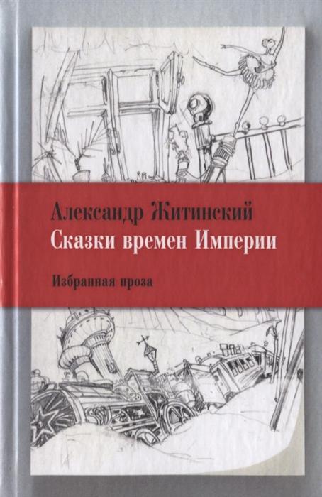 Житинский А. Сказки времен империи Избранная проза яновский в любовь вторая избранная проза