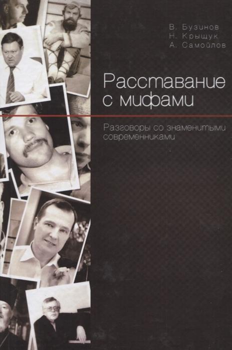 Бузинов В., Крыщук Н., Самойлов А. Расставание с мифами Разговоры со знаменитыми современниками