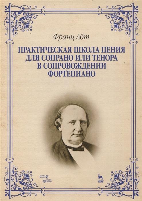 Абт Ф. Практическая школа пения для сопрано или тенора в сопровождении фортепиано популярные оперные арии для сопрано в сопровождении фортепиано