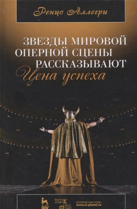 Аллегри Р. Цена успеха Звезды мировой оперной сцены рассказывают