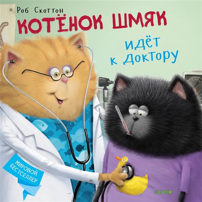 Купить Котенок Шмяк идет к доктору По мотивам лучших книг Роба Скотта, Клевер, Сказки