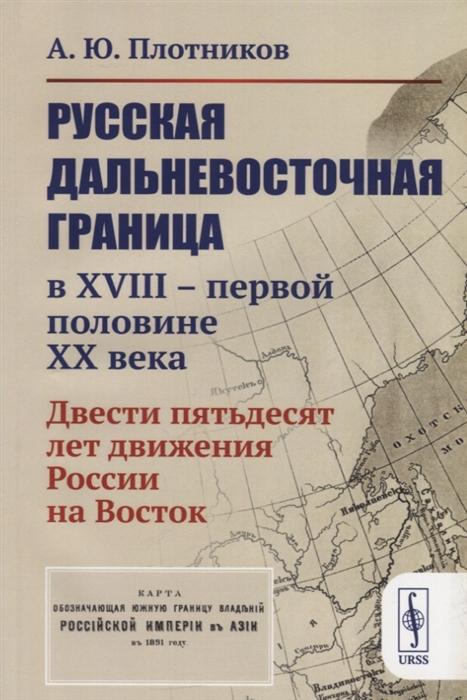 Русская дальневосточная граница в XVIII - первой половине XX века Двести пятьдесят лет движения России на Восток