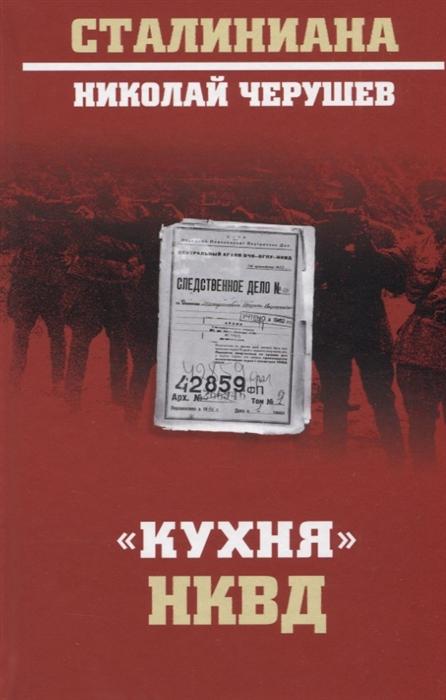Черушев Н. Кухня НКВД черушев н из эпохи сталина четыре тайны тридцатых годов