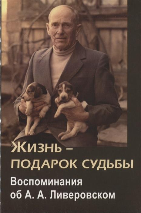Жизнь - подарок судьбы Воспоминания об А А Ливеровском
