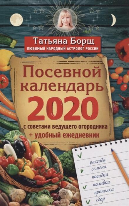 Борщ Т. Посевной календарь 2020 с советами ведущего огородника удобный ежедневник борщ т лунный посевной календарь на 2020 год