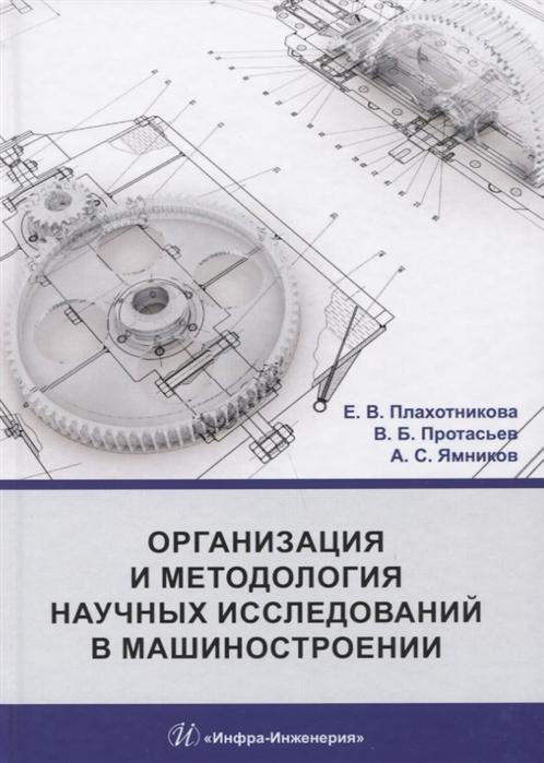 Плахотникова Е., Протасьев В., Ямников А. Организация и методология научных исследований в машиностроении Учебник
