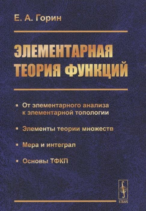 Элементарная теория функций От элементарного анализа к элементарной топологии Элементы теории множеств Мера и интеграл Основы ТФКП