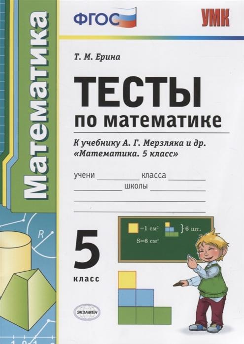 Ерина Т. Тесты по математике 5 класс К учебнику А Г Мерзляка и др Математика 5 класс ерина т м тесты по математике 6 й класс к учебнику а г мерзляка и др математика 6 класс фгос к новому учебнику