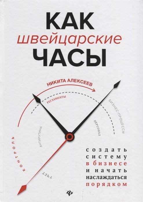 Алексеев Н. Как швейцарские часы Создать систему в бизнесе и начать наслаждаться порядком
