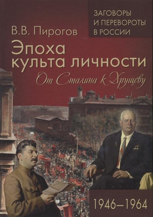 Пирогов В. Эпоха культа личности От Сталина к Хрущеву 1946-1964 недорого