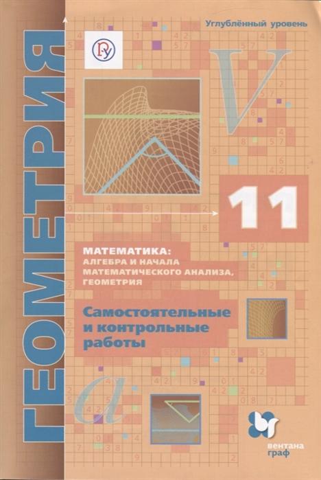 Мерзляк А., Полонский В., Рабинович Е., Якир М. Математика алгебра и начала математического анализа геометрия Геометрия Самостоятельные и контрольные работы Углубленный уровень 11 класс м м глухов алгебра и геометрия