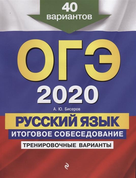 Бисеров А. ОГЭ 2020 Русский язык Итоговое собеседование Тренировочные варианты 40 вариантов