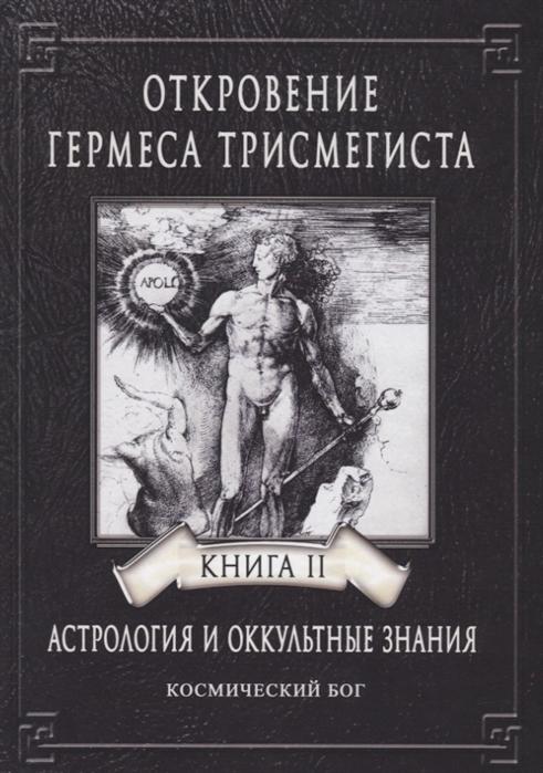 Фестюжьер А.-Ж. Откровение Гермеса Трисмегиста Астрология и оккультные знания Книга II Космический Бог