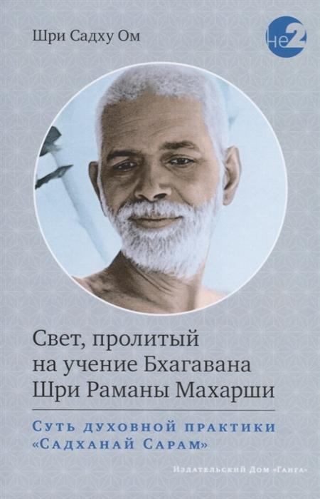 Шри Садху Ом Свет пролитый на учение Бхагавана Раманы Махарши Суть духовной практики Садханай Сарам