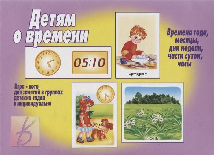 Детям о времени Игра-лото для занятий в группах детских садов и индвидуально детям о времени игра лото для занятий в группах детских садов и индвидуально