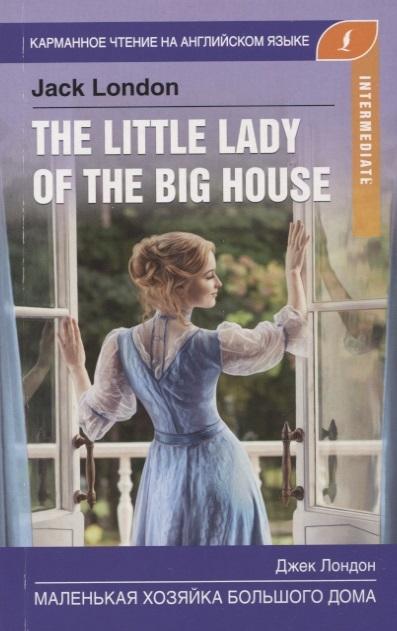 Лондон Дж. Маленькая хозяйка большого дома The little lady of the big house Intermediate лондон дж английский с дж лондоном любовь к жизни love of live