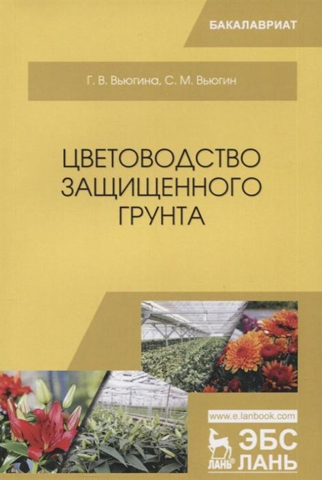 Вьюгина Г., Вьюгин С. Цветоводство защищенного грунта Учебное пособие