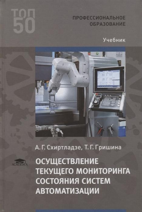 Схиртладзе А., Гришина Т. Осуществление текущего мониторинга состояния систем автоматизации Учебник