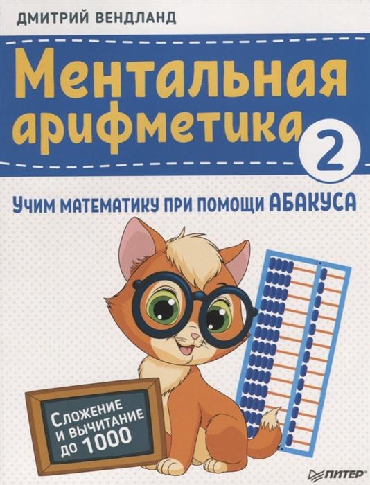 ментальная арифметика учим математику при помощи абакуса сложение и вычитание до 100 Вендланд Д. Ментальная арифметика 2 учим математику при помощи абакуса Сложение и вычитание до 1000