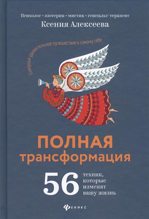 Алексеева К. Полная трансформация 56 техник которые изменят вашу жизнь