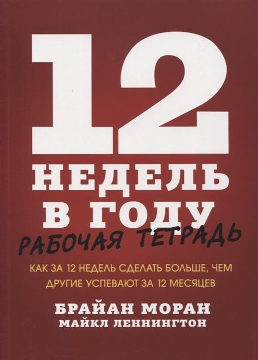 Моран Б., Леннингтон М. 12 недель в году Рабочая тетрадь Как за 12 недель сделать больше чем другие успевают за 12 месяцев