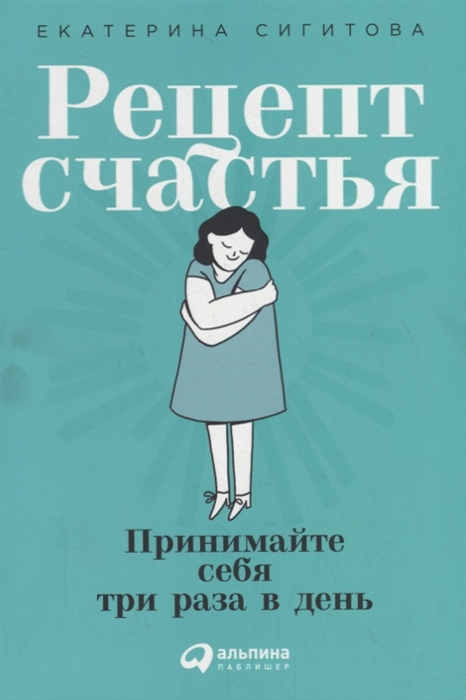 Сигитова Е. Рецепт счастья Принимайте себя три раза в день формула счастья рецепт беды