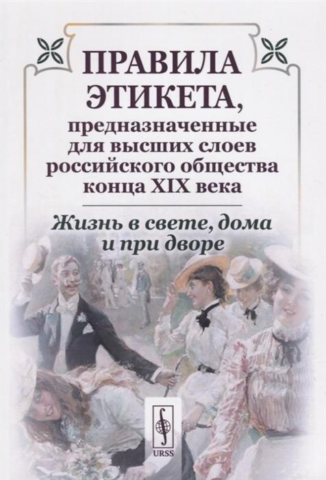 Жизнь в свете дома и при дворе Правила этикета предназначенные для высших слоев российского общества конца XIX века