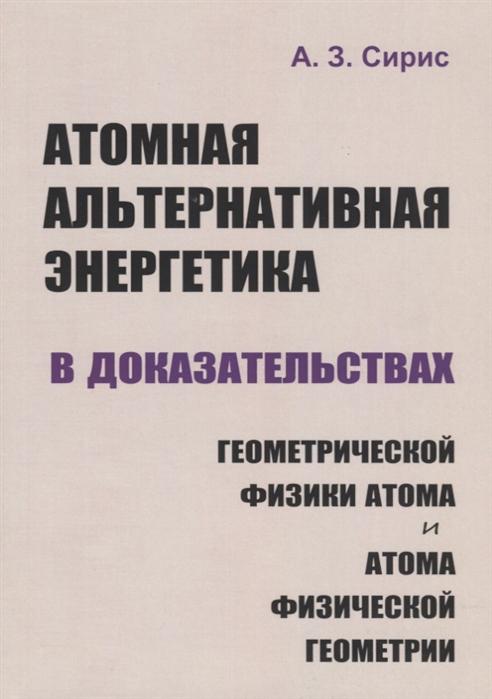 Сирис А. Атомная альтернативная энергетика в доказательствах геометрической физики атома и атома физической геометрии