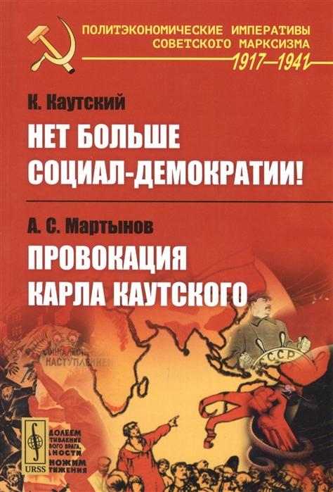 Каутский К., Мартынов А. Нет больше социал-демократии Провокация Карла Каутского карл каутский экономическое учение карла маркса