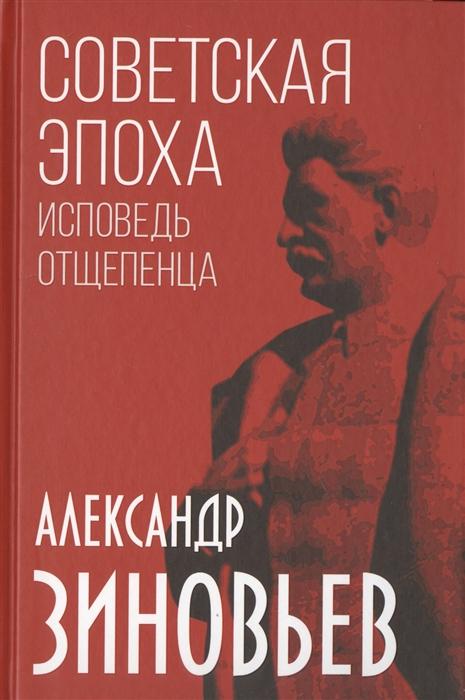 Зиновьев А. Советская эпоха Исповедь отщепенца