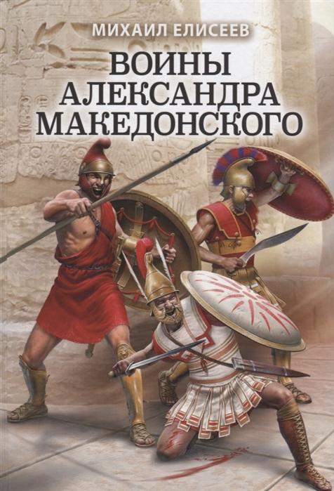 Елисеев М. Воины Александра Македонского александр матанцев тайная сила войска александра македонского