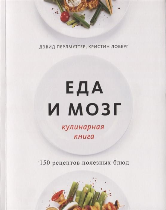 Перлмуттер Д., Лоберг К. Еда и мозг Кулинарная книга