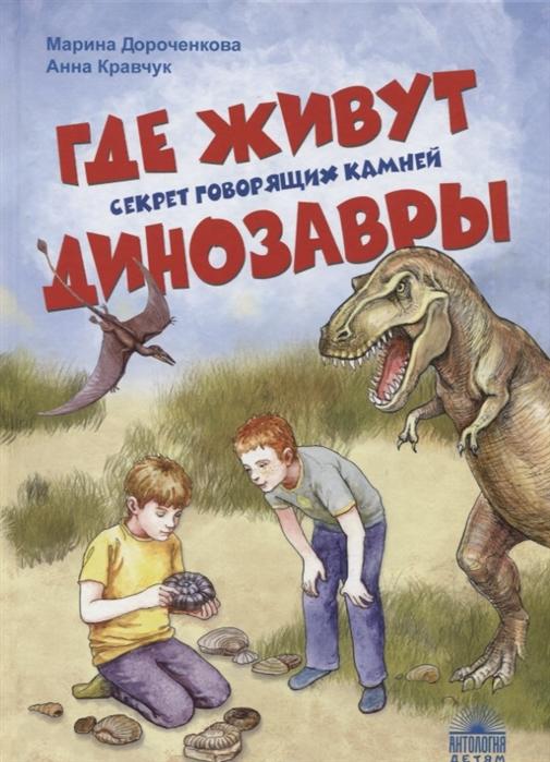 Дороченкова М., Кравчук А. Где живут динозавры Секрет говорящих камней цена в Москве и Питере
