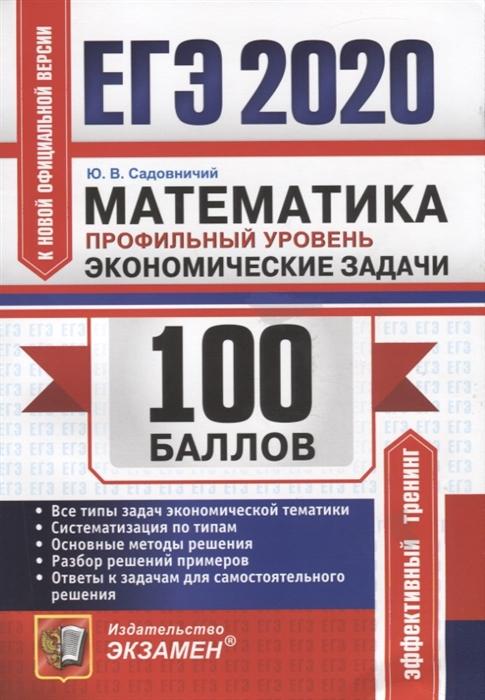 Садовничий Ю. ЕГЭ 2020 100 баллов Математика Профильный уровень Экономические задачи ерина т егэ 2019 100 баллов математика профильный уровень практическое руководство