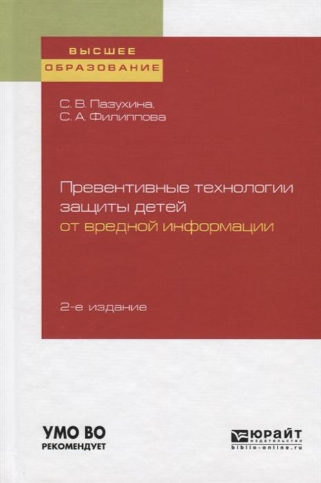Пазухина С., Филиппова С. Превентивные технологии защиты детей от вредной информации Учебное пособие для вузов недорого