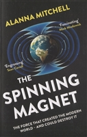 The Spinning Magnet. The Force That Created the Modern World and Could Destroy It