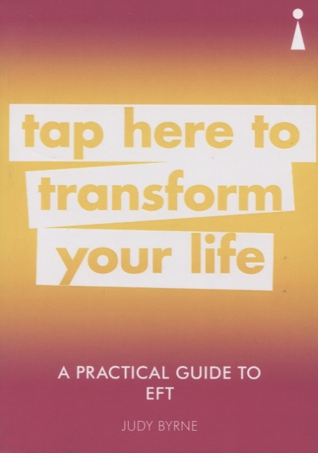 Byrne J. A Practical Guide to EFT Tap Here to Transform Your Life