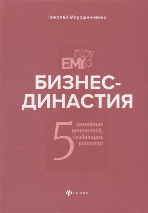 Мирошниченко Н. Бизнес-династия 5 семейных ценностей создающих капитал 0 бизнес в стиле фанк капитал пляшет под дудку таланта