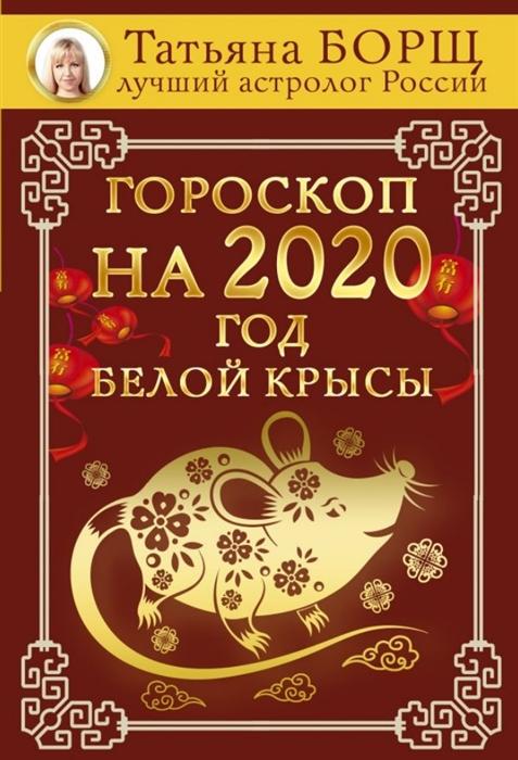 Борщ Т. Гороскоп на 2020 год Белой Крысы
